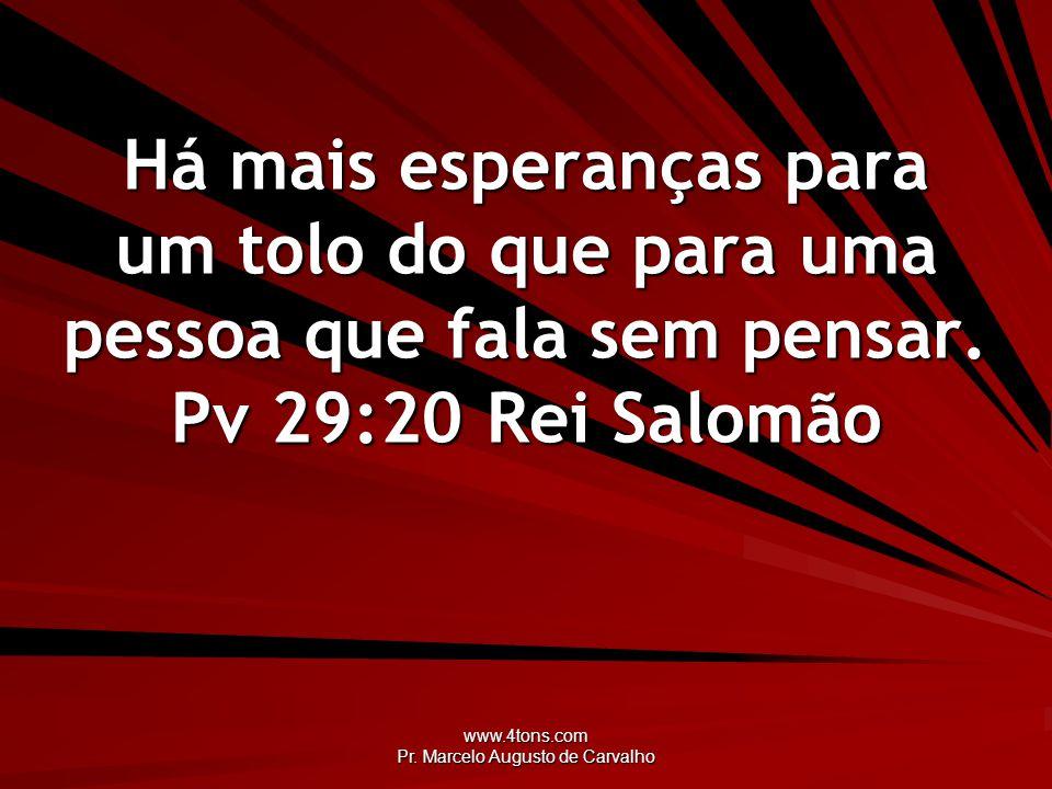 www.4tons.com Pr. Marcelo Augusto de Carvalho Há mais esperanças para um tolo do que para uma pessoa que fala sem pensar. Pv 29:20Rei Salomão