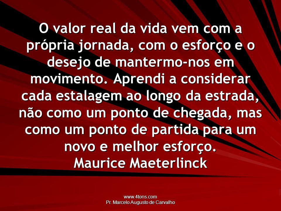 www.4tons.com Pr. Marcelo Augusto de Carvalho O valor real da vida vem com a própria jornada, com o esforço e o desejo de mantermo-nos em movimento. A