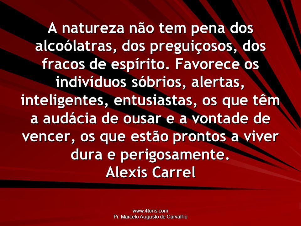 www.4tons.com Pr. Marcelo Augusto de Carvalho A natureza não tem pena dos alcoólatras, dos preguiçosos, dos fracos de espírito. Favorece os indivíduos
