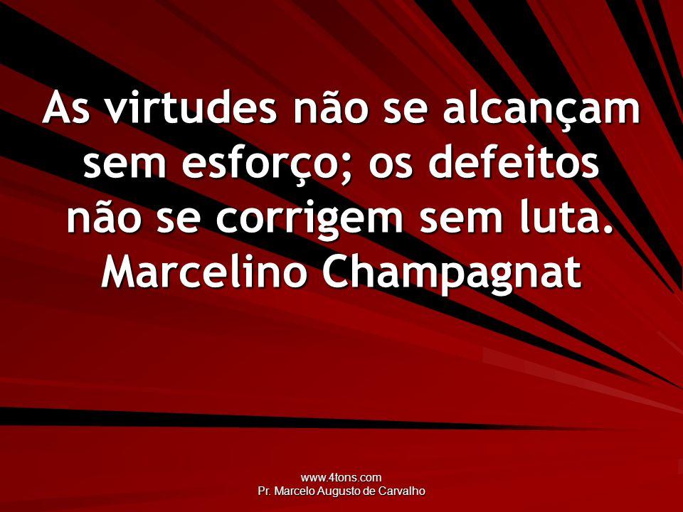 www.4tons.com Pr. Marcelo Augusto de Carvalho As virtudes não se alcançam sem esforço; os defeitos não se corrigem sem luta. Marcelino Champagnat