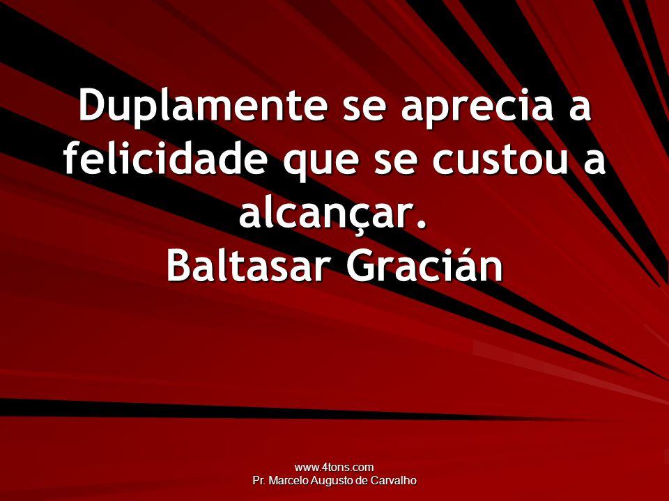 www.4tons.com Pr. Marcelo Augusto de Carvalho Duplamente se aprecia a felicidade que se custou a alcançar. Baltasar Gracián