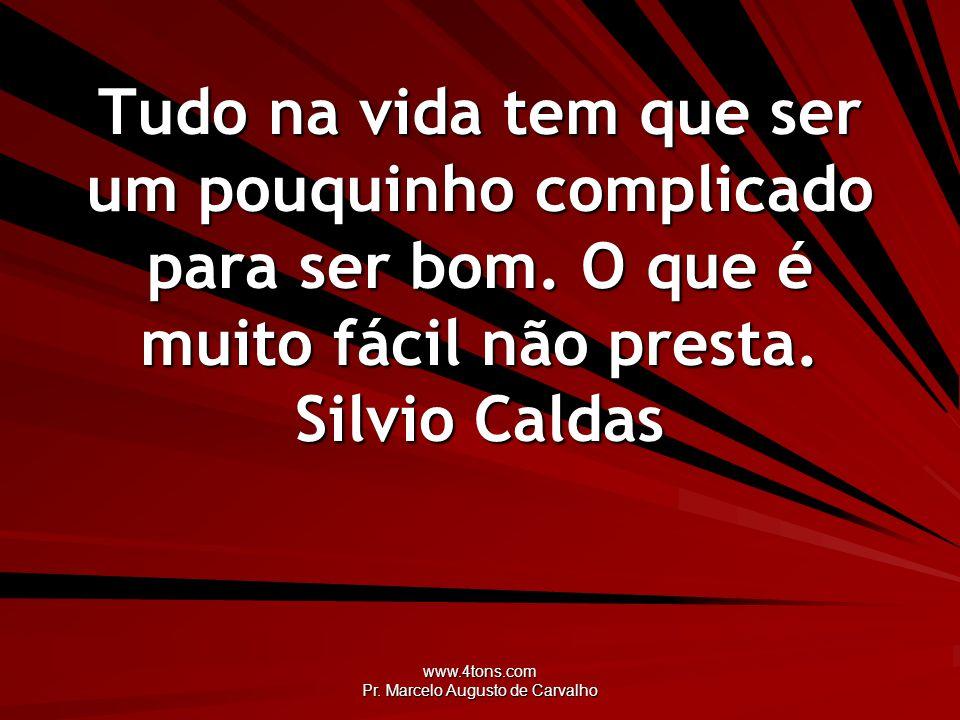 www.4tons.com Pr. Marcelo Augusto de Carvalho Tudo na vida tem que ser um pouquinho complicado para ser bom. O que é muito fácil não presta. Silvio Ca