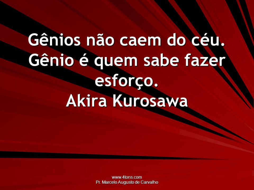 www.4tons.com Pr. Marcelo Augusto de Carvalho Gênios não caem do céu. Gênio é quem sabe fazer esforço. Akira Kurosawa