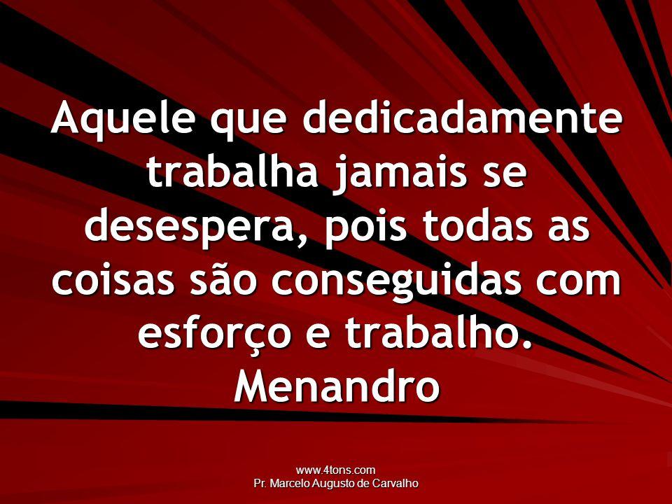 www.4tons.com Pr. Marcelo Augusto de Carvalho Aquele que dedicadamente trabalha jamais se desespera, pois todas as coisas são conseguidas com esforço