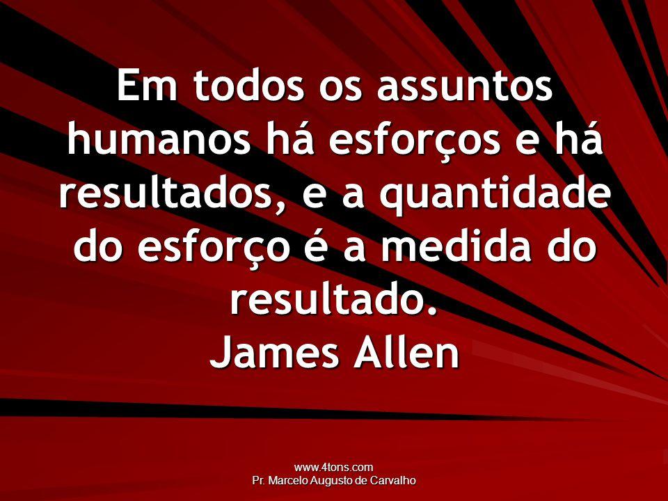 www.4tons.com Pr. Marcelo Augusto de Carvalho Em todos os assuntos humanos há esforços e há resultados, e a quantidade do esforço é a medida do result