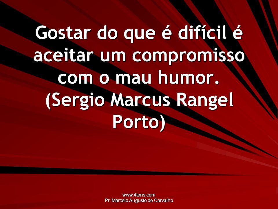 www.4tons.com Pr. Marcelo Augusto de Carvalho Gostar do que é difícil é aceitar um compromisso com o mau humor. (Sergio Marcus Rangel Porto)