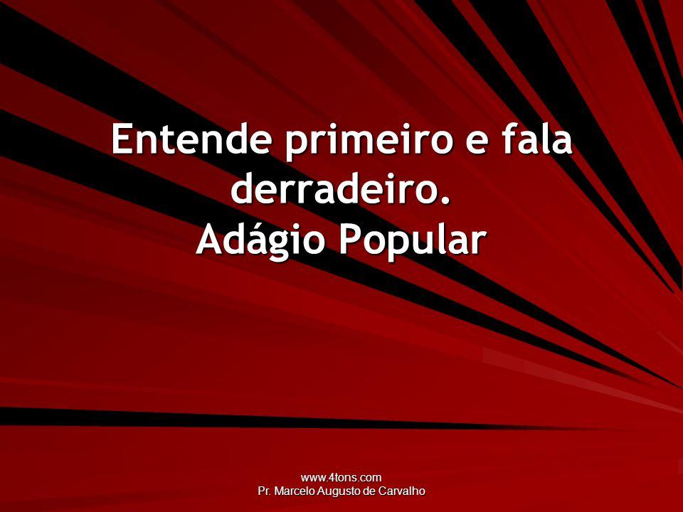 www.4tons.com Pr. Marcelo Augusto de Carvalho Entende primeiro e fala derradeiro. Adágio Popular