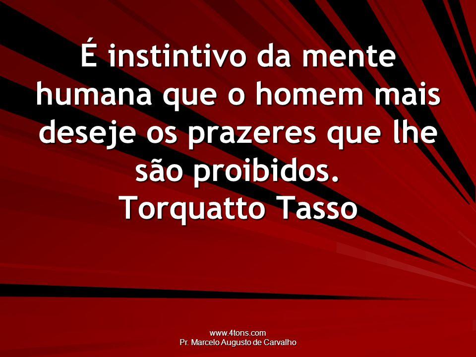 www.4tons.com Pr. Marcelo Augusto de Carvalho É instintivo da mente humana que o homem mais deseje os prazeres que lhe são proibidos. Torquatto Tasso