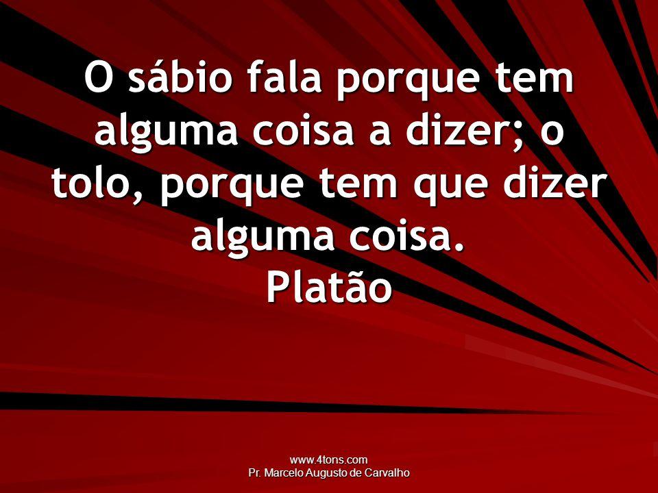 www.4tons.com Pr. Marcelo Augusto de Carvalho O sábio fala porque tem alguma coisa a dizer; o tolo, porque tem que dizer alguma coisa. Platão