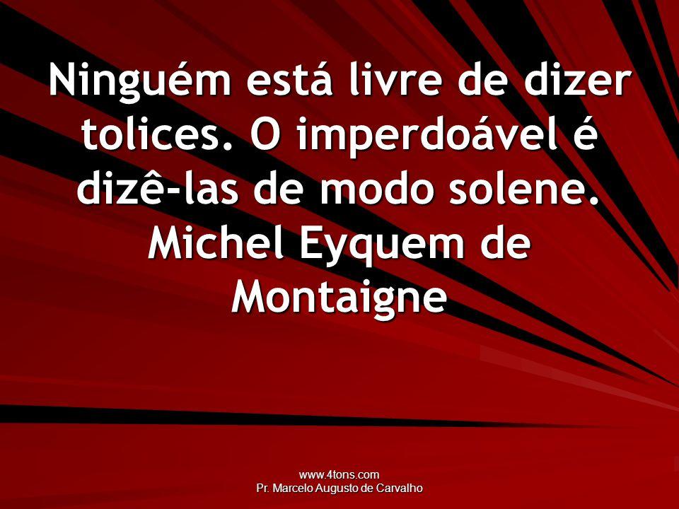 www.4tons.com Pr. Marcelo Augusto de Carvalho Ninguém está livre de dizer tolices. O imperdoável é dizê-las de modo solene. Michel Eyquem de Montaigne