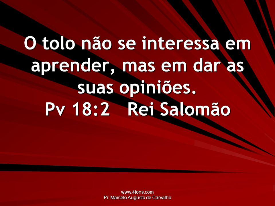 www.4tons.com Pr. Marcelo Augusto de Carvalho O tolo não se interessa em aprender, mas em dar as suas opiniões. Pv 18:2Rei Salomão