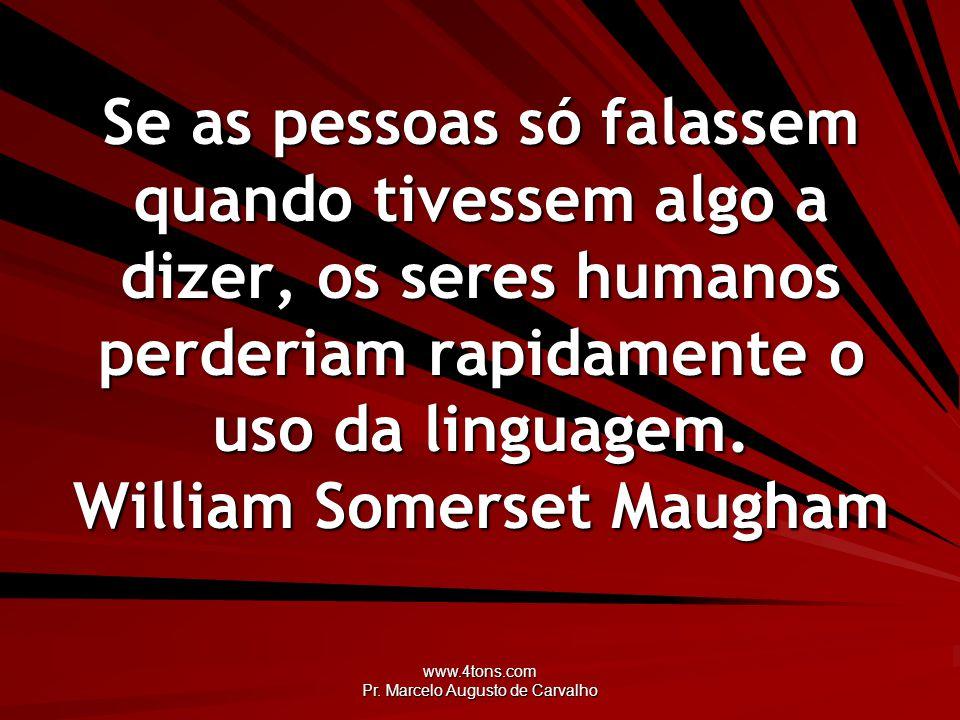 www.4tons.com Pr. Marcelo Augusto de Carvalho Se as pessoas só falassem quando tivessem algo a dizer, os seres humanos perderiam rapidamente o uso da