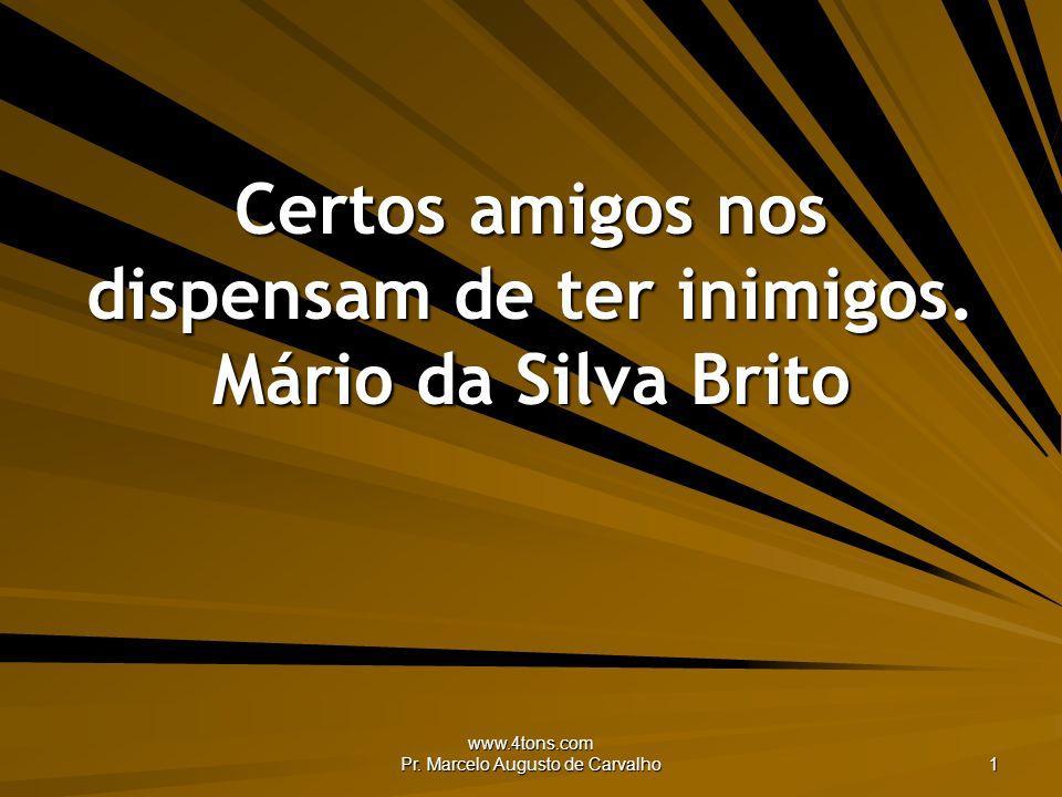 www.4tons.com Pr. Marcelo Augusto de Carvalho 1 Certos amigos nos dispensam de ter inimigos. Mário da Silva Brito