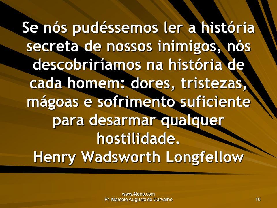 www.4tons.com Pr. Marcelo Augusto de Carvalho 10 Se nós pudéssemos ler a história secreta de nossos inimigos, nós descobriríamos na história de cada h