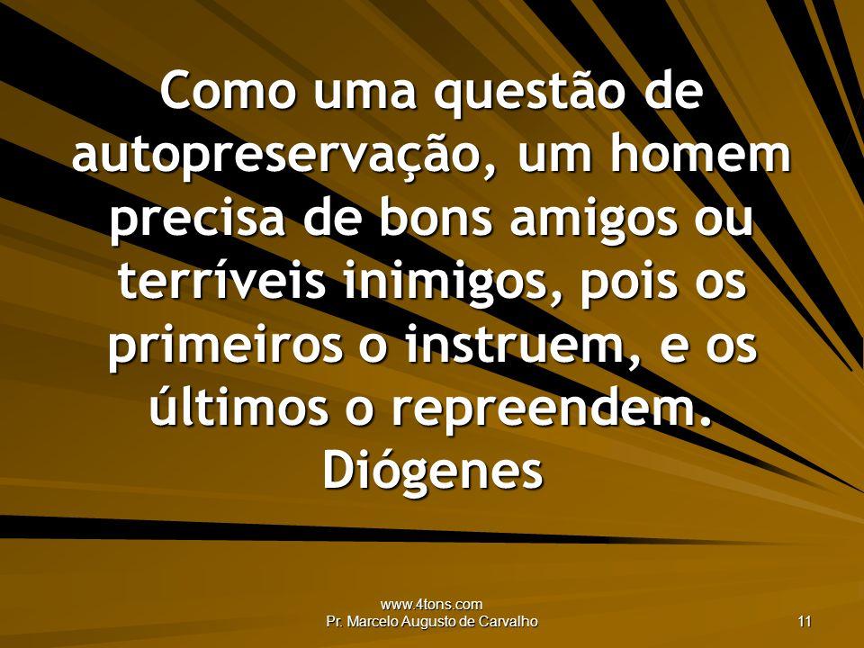 www.4tons.com Pr. Marcelo Augusto de Carvalho 11 Como uma questão de autopreservação, um homem precisa de bons amigos ou terríveis inimigos, pois os p