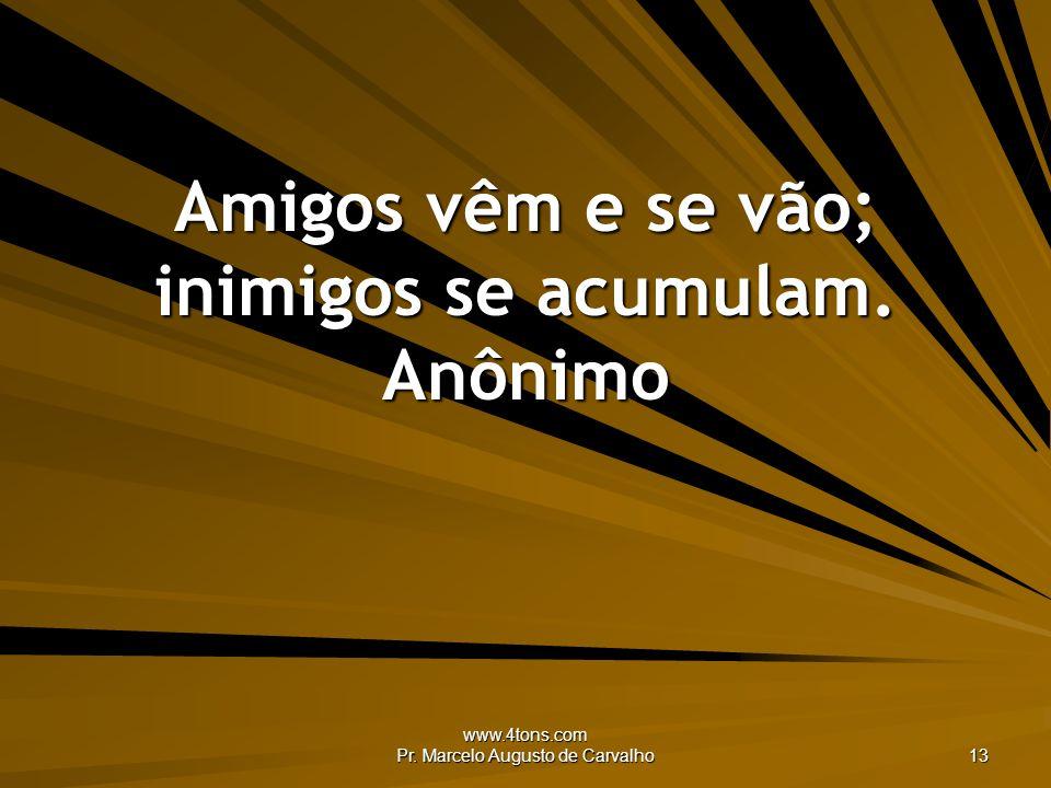 www.4tons.com Pr. Marcelo Augusto de Carvalho 13 Amigos vêm e se vão; inimigos se acumulam. Anônimo