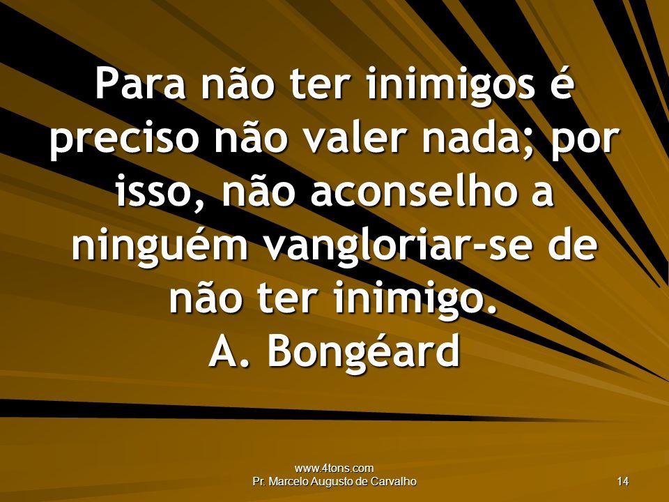 www.4tons.com Pr. Marcelo Augusto de Carvalho 14 Para não ter inimigos é preciso não valer nada; por isso, não aconselho a ninguém vangloriar-se de nã
