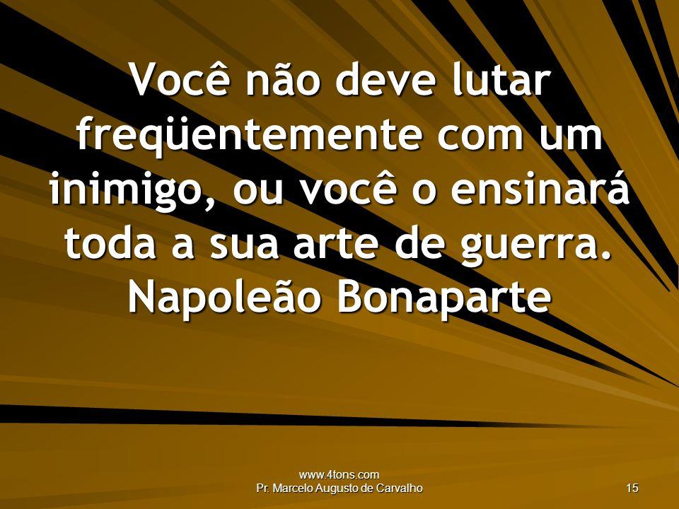 www.4tons.com Pr. Marcelo Augusto de Carvalho 15 Você não deve lutar freqüentemente com um inimigo, ou você o ensinará toda a sua arte de guerra. Napo