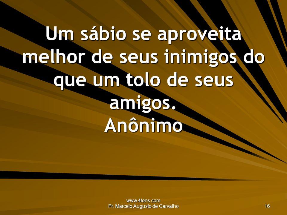 www.4tons.com Pr. Marcelo Augusto de Carvalho 16 Um sábio se aproveita melhor de seus inimigos do que um tolo de seus amigos. Anônimo