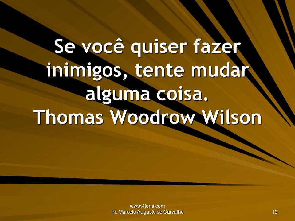 www.4tons.com Pr. Marcelo Augusto de Carvalho 19 Se você quiser fazer inimigos, tente mudar alguma coisa. Thomas Woodrow Wilson