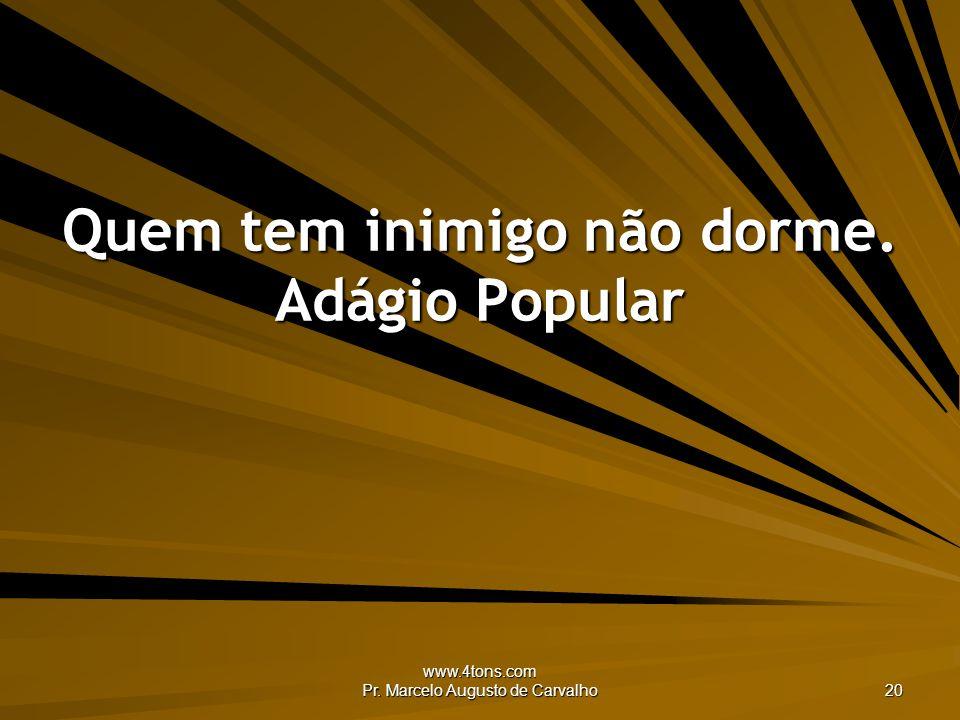 www.4tons.com Pr. Marcelo Augusto de Carvalho 20 Quem tem inimigo não dorme. Adágio Popular
