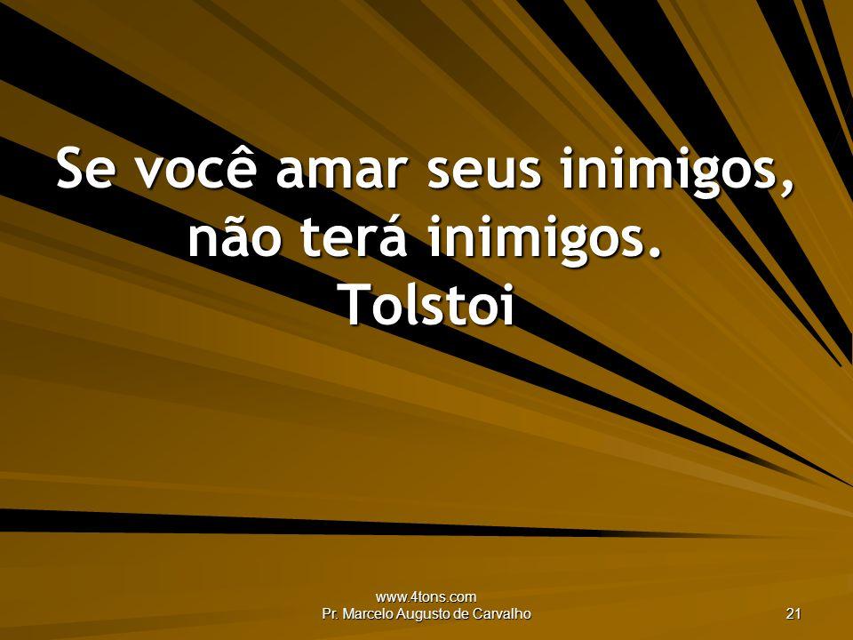 www.4tons.com Pr. Marcelo Augusto de Carvalho 21 Se você amar seus inimigos, não terá inimigos. Tolstoi