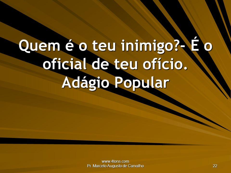 www.4tons.com Pr. Marcelo Augusto de Carvalho 22 Quem é o teu inimigo?- É o oficial de teu ofício. Adágio Popular