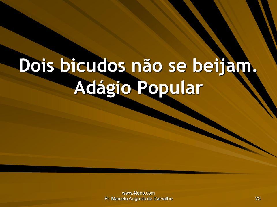 www.4tons.com Pr. Marcelo Augusto de Carvalho 23 Dois bicudos não se beijam. Adágio Popular