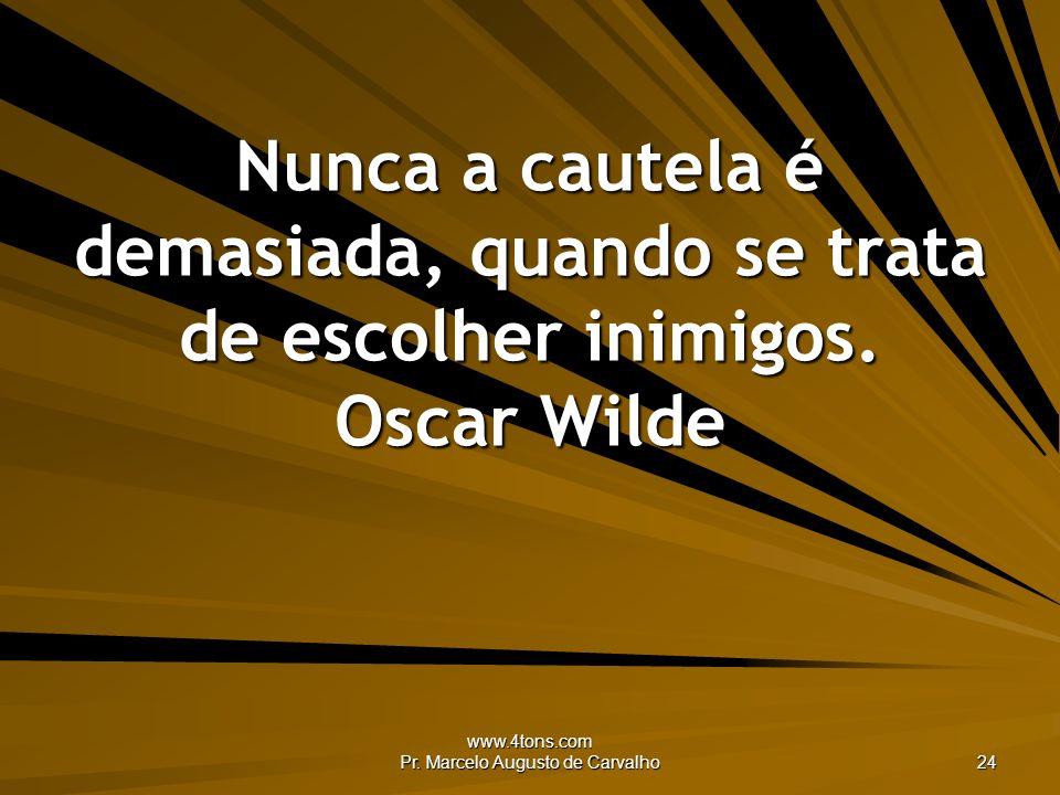 www.4tons.com Pr. Marcelo Augusto de Carvalho 24 Nunca a cautela é demasiada, quando se trata de escolher inimigos. Oscar Wilde