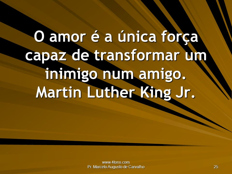 www.4tons.com Pr. Marcelo Augusto de Carvalho 25 O amor é a única força capaz de transformar um inimigo num amigo. Martin Luther King Jr.