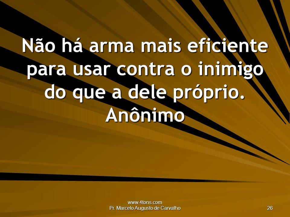 www.4tons.com Pr. Marcelo Augusto de Carvalho 26 Não há arma mais eficiente para usar contra o inimigo do que a dele próprio. Anônimo