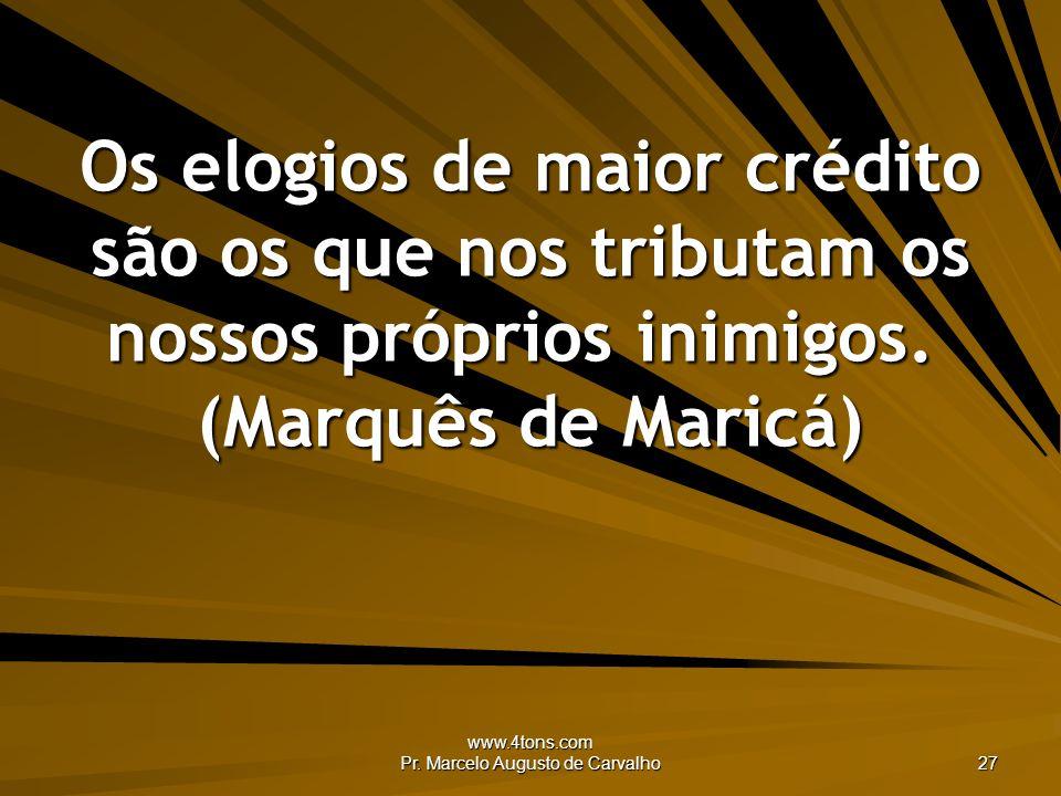 www.4tons.com Pr. Marcelo Augusto de Carvalho 27 Os elogios de maior crédito são os que nos tributam os nossos próprios inimigos. (Marquês de Maricá)