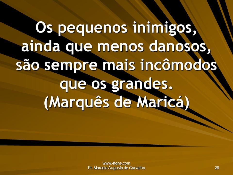 www.4tons.com Pr. Marcelo Augusto de Carvalho 28 Os pequenos inimigos, ainda que menos danosos, são sempre mais incômodos que os grandes. (Marquês de