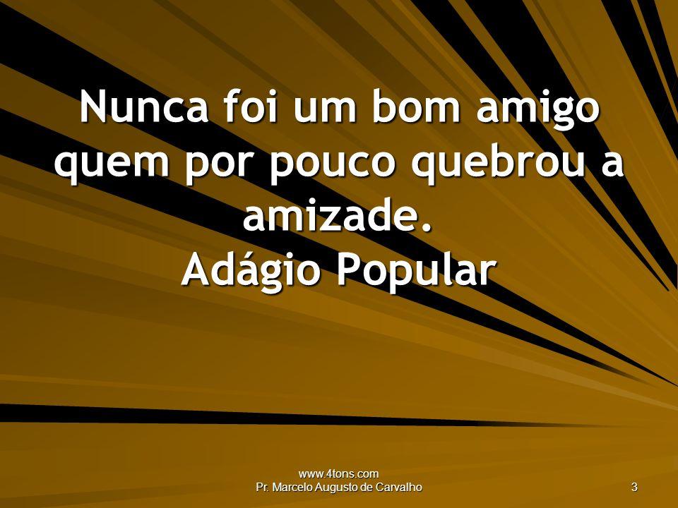 www.4tons.com Pr. Marcelo Augusto de Carvalho 3 Nunca foi um bom amigo quem por pouco quebrou a amizade. Adágio Popular