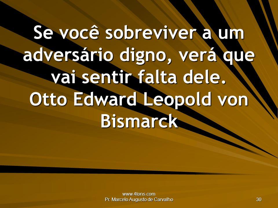 www.4tons.com Pr. Marcelo Augusto de Carvalho 30 Se você sobreviver a um adversário digno, verá que vai sentir falta dele. Otto Edward Leopold von Bis