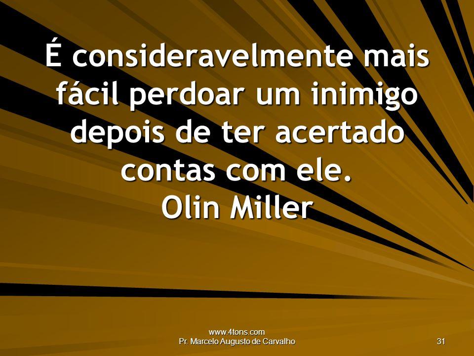 www.4tons.com Pr. Marcelo Augusto de Carvalho 31 É consideravelmente mais fácil perdoar um inimigo depois de ter acertado contas com ele. Olin Miller