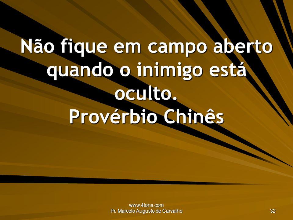 www.4tons.com Pr. Marcelo Augusto de Carvalho 32 Não fique em campo aberto quando o inimigo está oculto. Provérbio Chinês