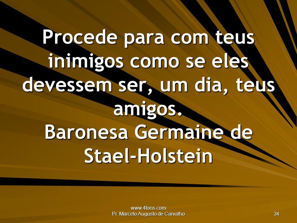 www.4tons.com Pr. Marcelo Augusto de Carvalho 34 Procede para com teus inimigos como se eles devessem ser, um dia, teus amigos. Baronesa Germaine de S