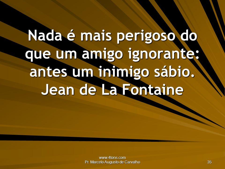 www.4tons.com Pr. Marcelo Augusto de Carvalho 35 Nada é mais perigoso do que um amigo ignorante: antes um inimigo sábio. Jean de La Fontaine