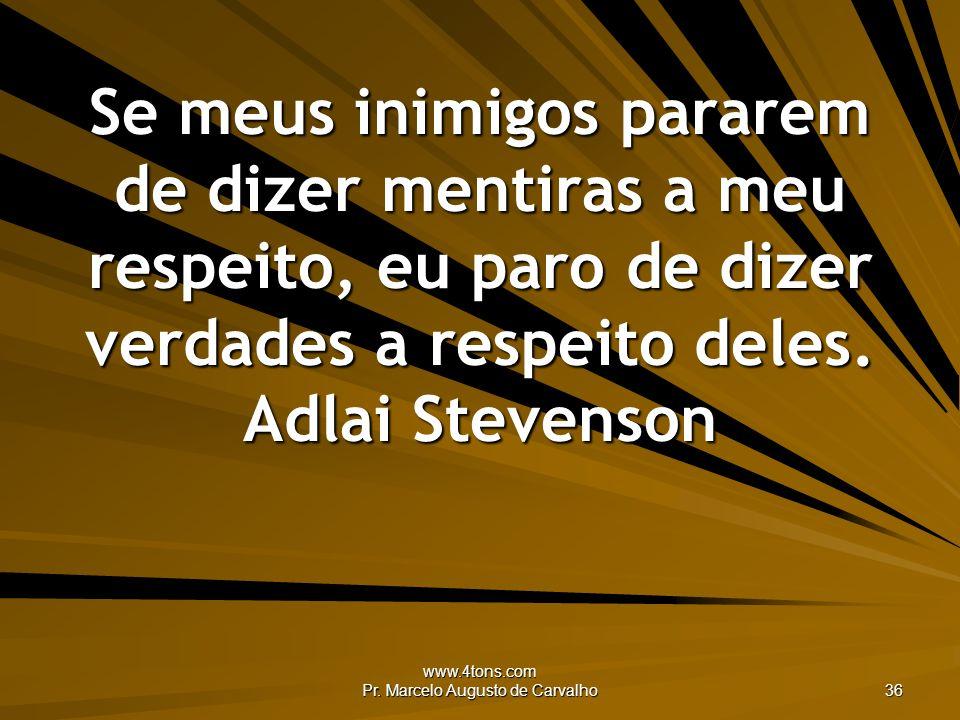 www.4tons.com Pr. Marcelo Augusto de Carvalho 36 Se meus inimigos pararem de dizer mentiras a meu respeito, eu paro de dizer verdades a respeito deles