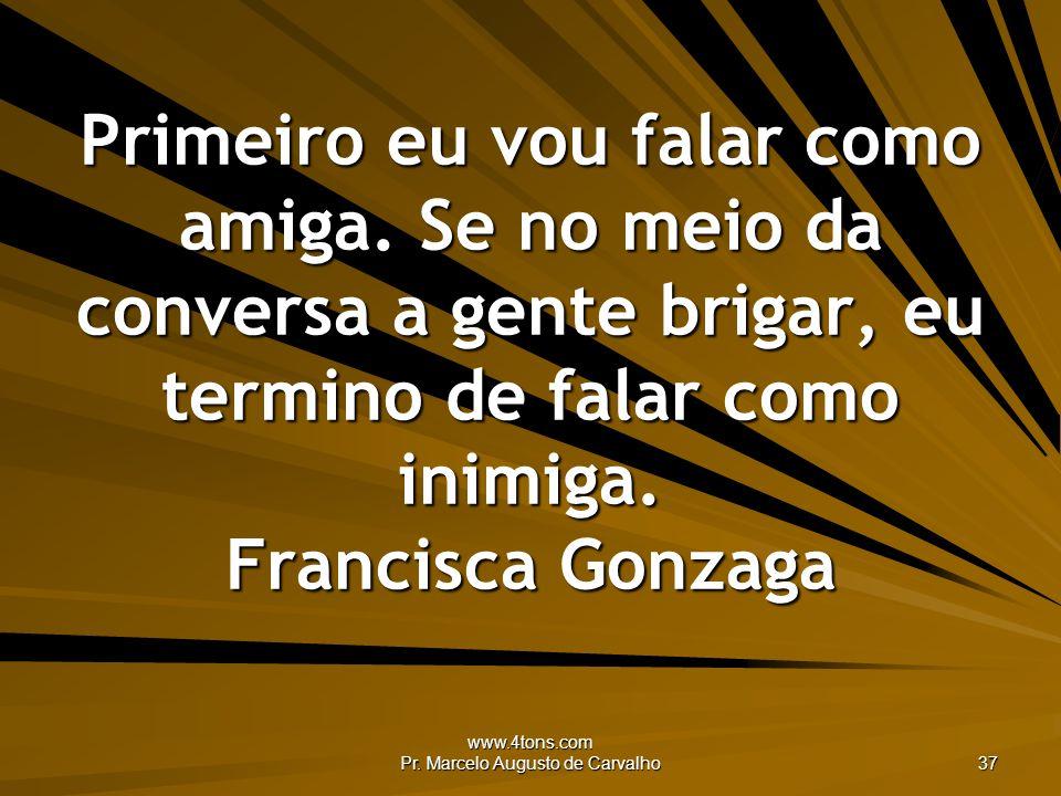 www.4tons.com Pr. Marcelo Augusto de Carvalho 37 Primeiro eu vou falar como amiga. Se no meio da conversa a gente brigar, eu termino de falar como ini