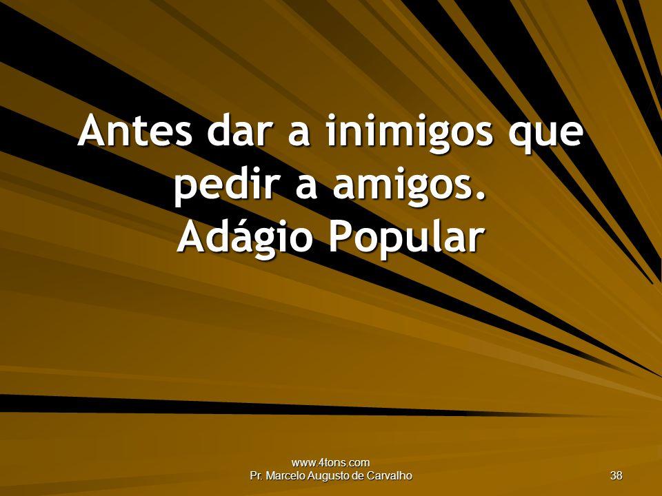 www.4tons.com Pr. Marcelo Augusto de Carvalho 38 Antes dar a inimigos que pedir a amigos. Adágio Popular