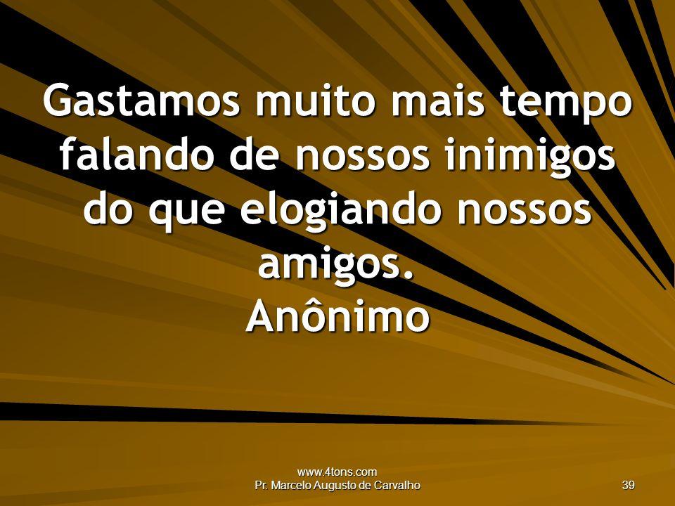 www.4tons.com Pr. Marcelo Augusto de Carvalho 39 Gastamos muito mais tempo falando de nossos inimigos do que elogiando nossos amigos. Anônimo