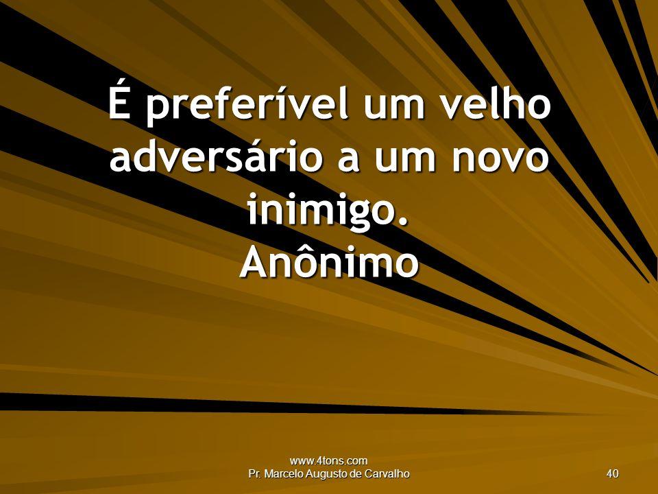 www.4tons.com Pr. Marcelo Augusto de Carvalho 40 É preferível um velho adversário a um novo inimigo. Anônimo