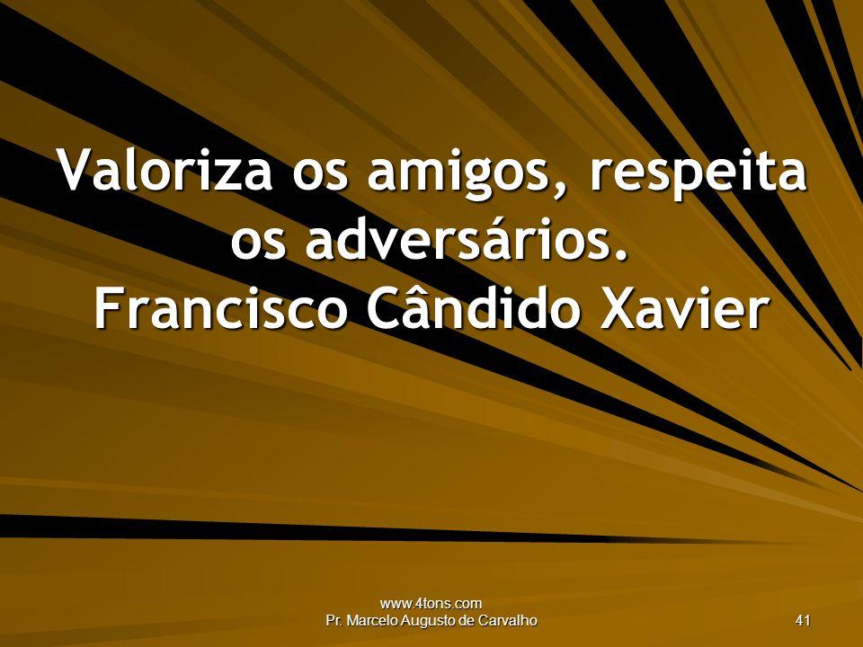 www.4tons.com Pr. Marcelo Augusto de Carvalho 41 Valoriza os amigos, respeita os adversários. Francisco Cândido Xavier