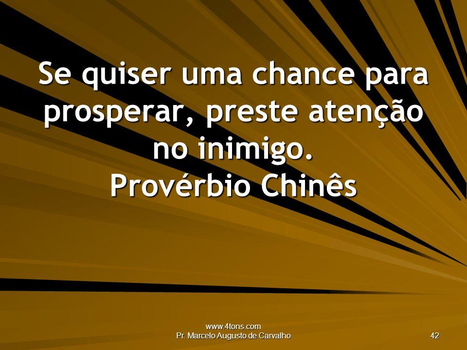 www.4tons.com Pr. Marcelo Augusto de Carvalho 42 Se quiser uma chance para prosperar, preste atenção no inimigo. Provérbio Chinês