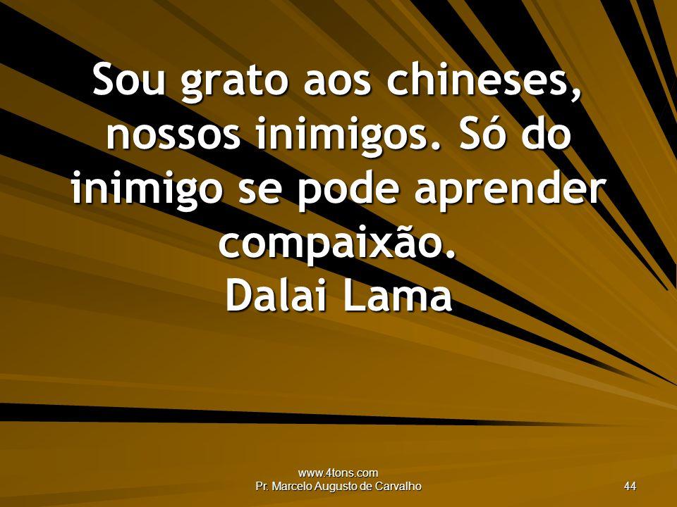 www.4tons.com Pr. Marcelo Augusto de Carvalho 44 Sou grato aos chineses, nossos inimigos. Só do inimigo se pode aprender compaixão. Dalai Lama
