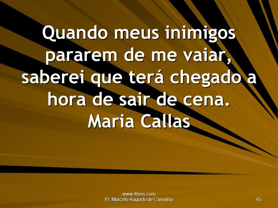 www.4tons.com Pr. Marcelo Augusto de Carvalho 45 Quando meus inimigos pararem de me vaiar, saberei que terá chegado a hora de sair de cena. Maria Call