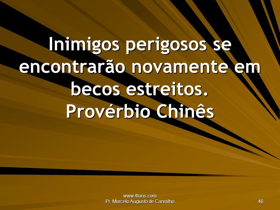 www.4tons.com Pr. Marcelo Augusto de Carvalho 46 Inimigos perigosos se encontrarão novamente em becos estreitos. Provérbio Chinês