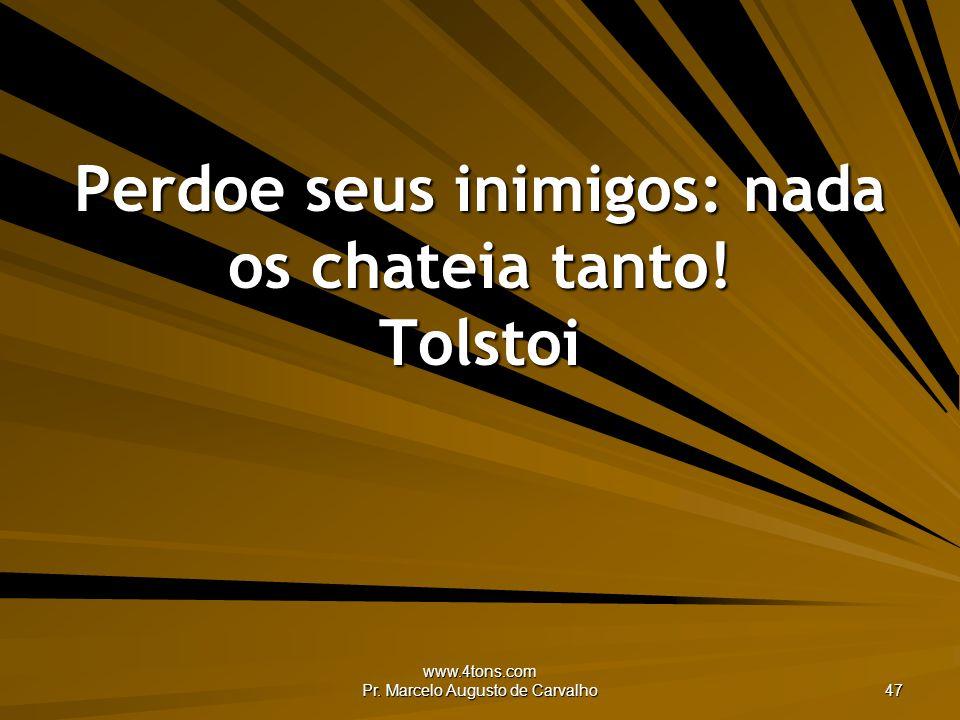 www.4tons.com Pr. Marcelo Augusto de Carvalho 47 Perdoe seus inimigos: nada os chateia tanto! Tolstoi